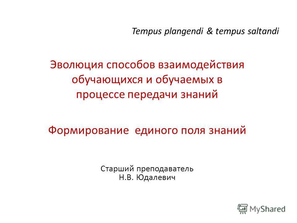 Tempus plangendi & tempus saltandi Эволюция способов взаимодействия обучающихся и обучаемых в процессе передачи знаний Формирование единого поля знаний Старший преподаватель Н.В. Юдалевич
