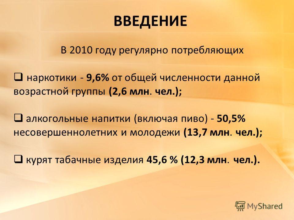 ВВЕДЕНИЕ В 2010 году регулярно потребляющих наркотики - 9,6% от общей численности данной возрастной группы (2,6 млн. чел. ); алкогольные напитки (включая пиво) - 50,5% несовершеннолетних и молодежи (13,7 млн. чел. ); курят табачные изделия 45,6 % (12