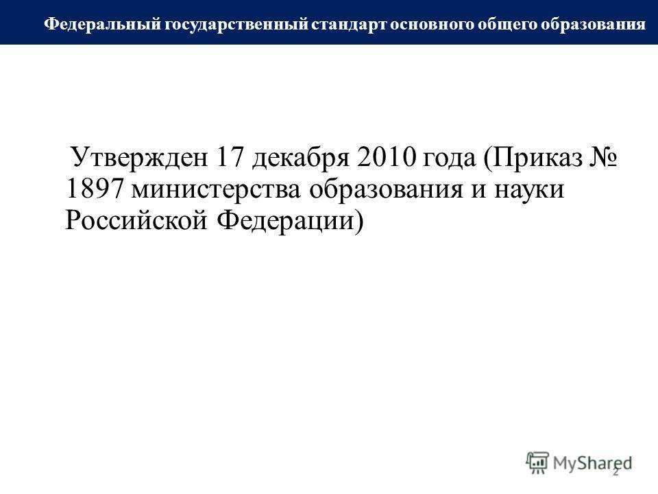 Утвержден 17 декабря 2010 года (Приказ 1897 министерства образования и науки Российской Федерации) 2 Федеральный государственный стандарт основного общего образования
