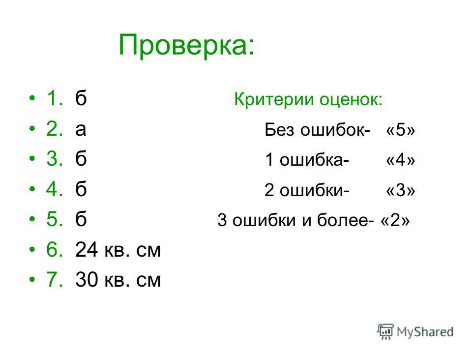 Проверка: 1. б Критерии оценок: 2. а Без ошибок- «5» 3. б 1 ошибка- «4» 4. б 2 ошибки- «3» 5. б 3 ошибки и более- «2» 6. 24 кв. см 7. 30 кв. см