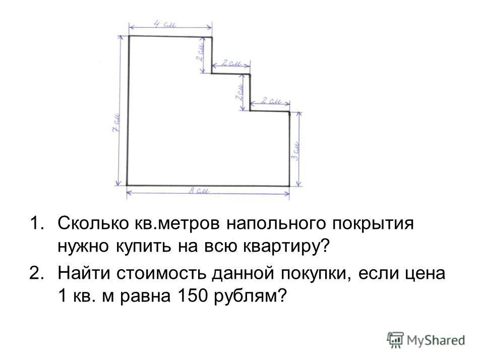 1.Сколько кв.метров напольного покрытия нужно купить на всю квартиру? 2.Найти стоимость данной покупки, если цена 1 кв. м равна 150 рублям?