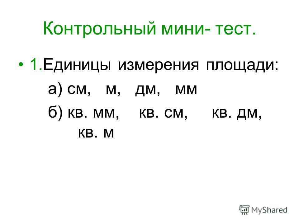 Контрольный мини- тест. 1.Единицы измерения площади: а) см, м, дм, мм б) кв. мм, кв. см, кв. дм, кв. м