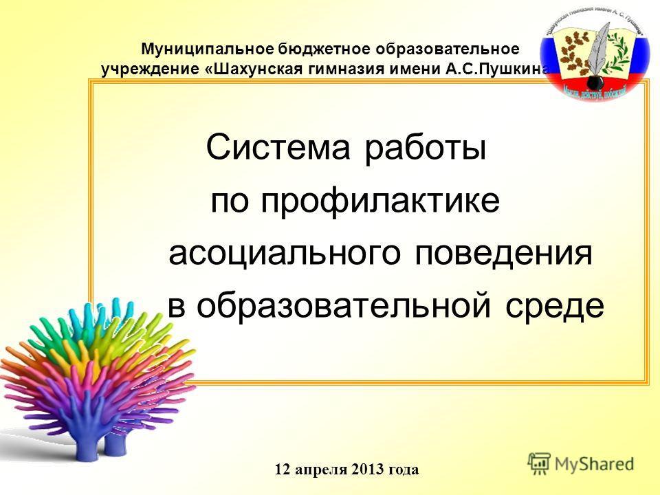 Муниципальное бюджетное образовательное учреждение «Шахунская гимназия имени А.С.Пушкина» Система работы по профилактике асоциального поведения в образовательной среде 12 апреля 2013 года