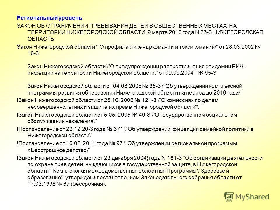 Региональный уровень ЗАКОН ОБ ОГРАНИЧЕНИИ ПРЕБЫВАНИЯ ДЕТЕЙ В ОБЩЕСТВЕННЫХ МЕСТАХ НА ТЕРРИТОРИИ НИЖЕГОРОДСКОЙ ОБЛАСТИ. 9 марта 2010 года N 23-З НИЖЕГОРОДСКАЯ ОБЛАСТЬ Закон Нижегородской области \