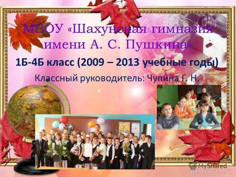 МБОУ «Шахунская гимназия имени А. С. Пушкина» 1Б-4Б класс (2009 – 2013 учебные годы) Классный руководитель: Чупина Г. Н.