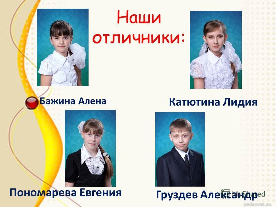 Наши отличники: Бажина Алена Катютина Лидия Пономарева Евгения Груздев Александр