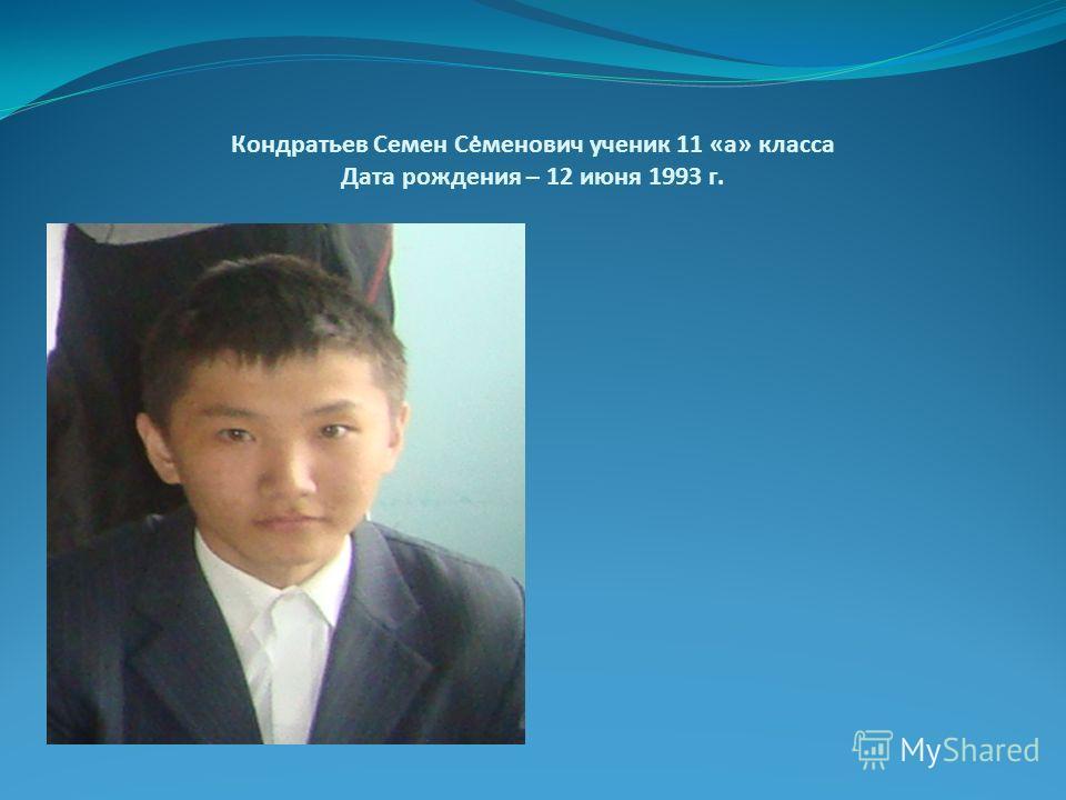 Кондратьев Семен Семенович ученик 11 «а» класса Дата рождения – 12 июня 1993 г..