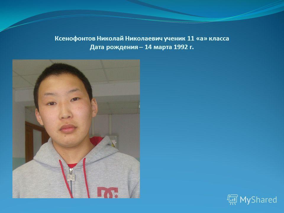 Ксенофонтов Николай Николаевич ученик 11 «а» класса Дата рождения – 14 марта 1992 г.