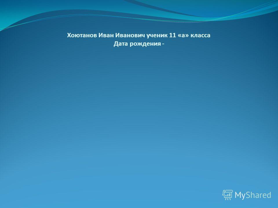 Хоютанов Иван Иванович ученик 11 «а» класса Дата рождения -