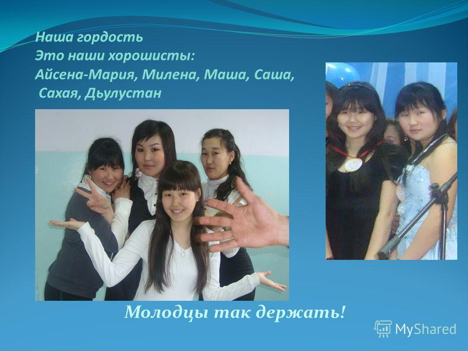 Наша гордость Это наши хорошисты: Айсена-Мария, Милена, Маша, Саша, Сахая, Дьулустан Молодцы так держать!