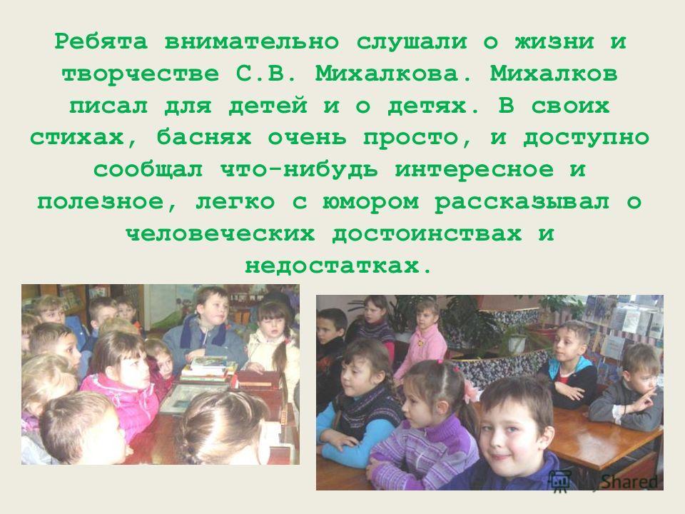 Ребята внимательно слушали о жизни и творчестве С.В. Михалкова. Михалков писал для детей и о детях. В своих стихах, баснях очень просто, и доступно сообщал что-нибудь интересное и полезное, легко с юмором рассказывал о человеческих достоинствах и нед