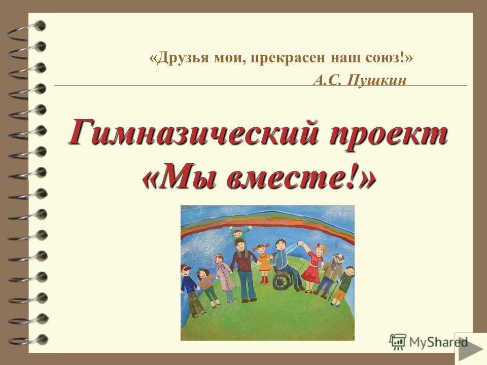 Гимназический проект «Мы вместе!» «Друзья мои, прекрасен наш союз!» А.С. Пушкин Гимназический проект «Мы вместе!»