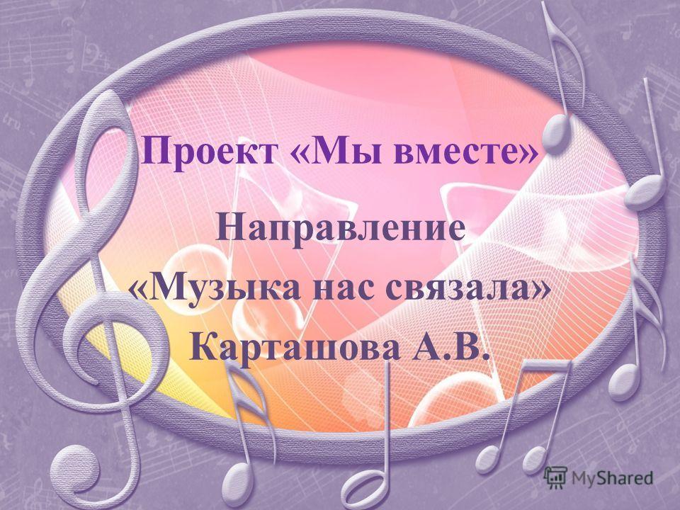 Проект «Мы вместе» Направление «Музыка нас связала» Карташова А.В.