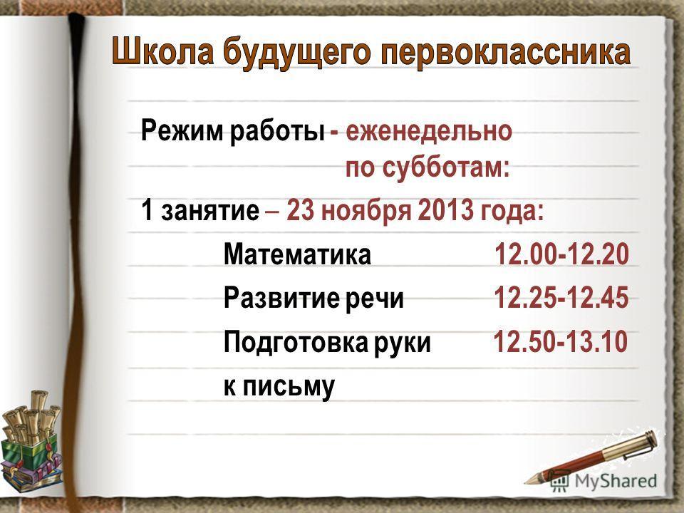 Режим работы - еженедельно по субботам: 1 занятие – 23 ноября 2013 года: Математика 12.00-12.20 Развитие речи 12.25-12.45 Подготовка руки 12.50-13.10 к письму