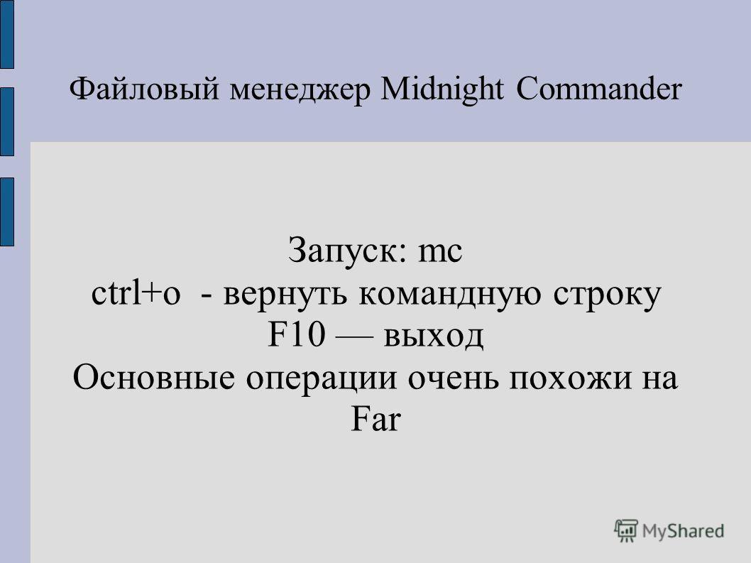 Файловый менеджер Midnight Commander Запуск: mc ctrl+o - вернуть командную строку F10 выход Основные операции очень похожи на Far
