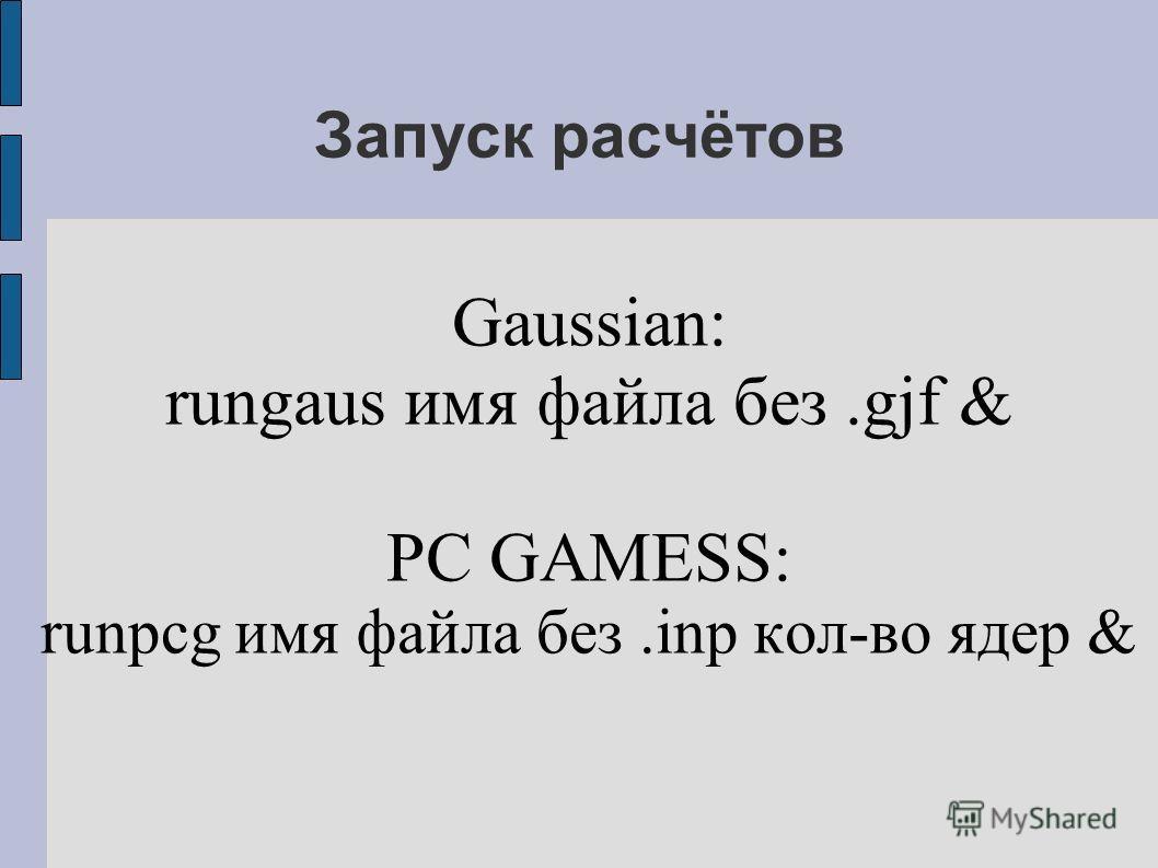 Запуск расчётов Gaussian: rungaus имя файла без.gjf & PC GAMESS: runpcg имя файла без.inp кол-во ядер &