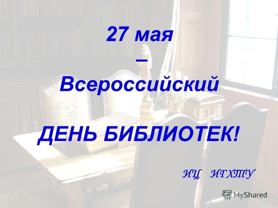 27 мая – Всероссийский ДЕНЬ БИБЛИОТЕК! ИЦ ИГХТУ
