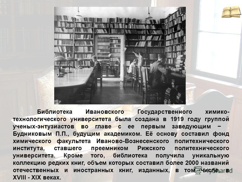 Библиотека Ивановского Государственного химико- технологического университета была создана в 1919 году группой ученых-энтузиастов во главе с ее первым заведующим. Будниковым П.П., будущим академиком. Её основу составил фонд химического факультета Ива