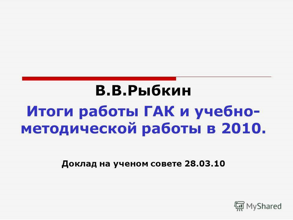В.В.Рыбкин Итоги работы ГАК и учебно- методической работы в 2010. Доклад на ученом совете 28.03.10