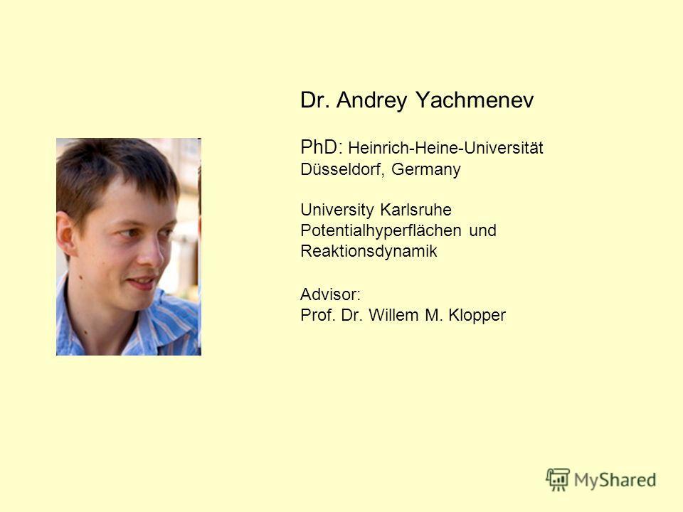 Dr. Andrey Yachmenev PhD: Heinrich-Heine-Universität Düsseldorf, Germany University Karlsruhe Potentialhyperflächen und Reaktionsdynamik Advisor: Prof. Dr. Willem M. Klopper