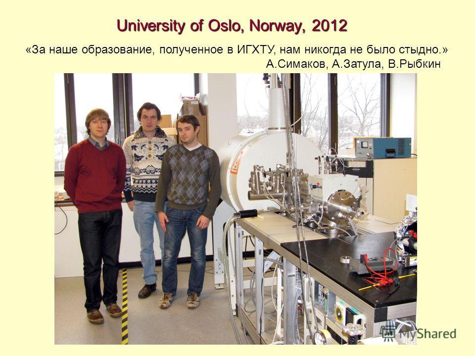 University of Oslo, Norway, 2012 «За наше образование, полученное в ИГХТУ, нам никогда не было стыдно.» А.Симаков, А.Затула, В.Рыбкин