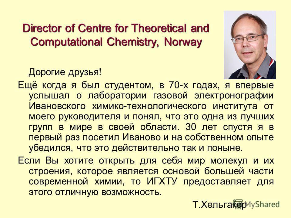 Director of Centre for Theoretical and Computational Chemistry, Norway Дорогие друзья! Ещё когда я был студентом, в 70-х годах, я впервые услышал о лаборатории газовой электронографии Ивановского химико-технологического института от моего руководител