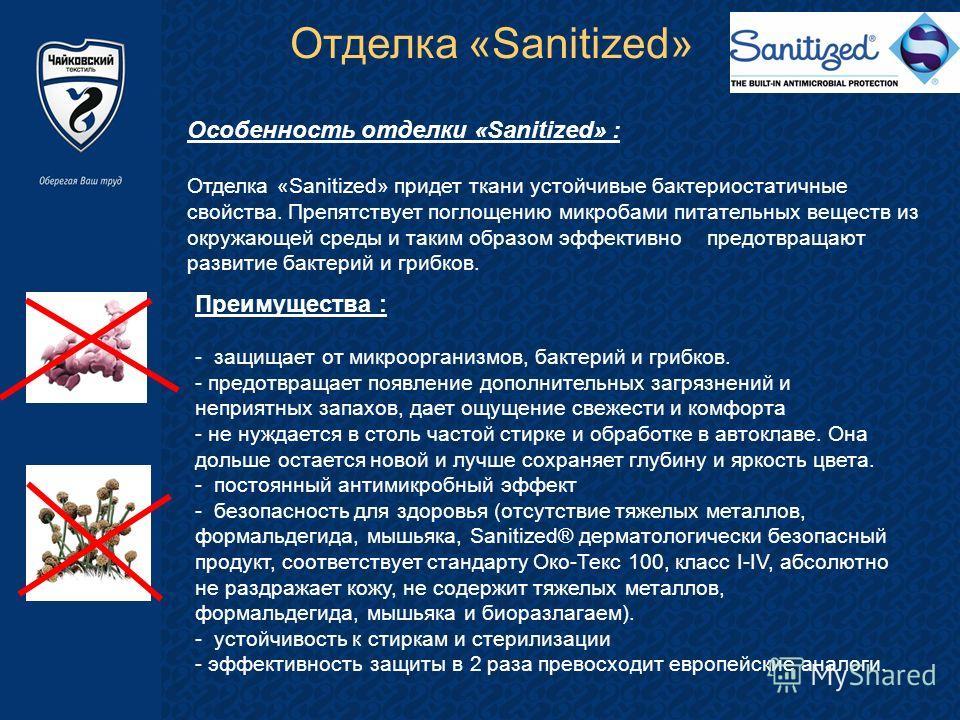 Отделка «Sanitized» Особенность отделки «Sanitized» : Отделка «Sanitized» придет ткани устойчивые бактериостатичные свойства. Препятствует поглощению микробами питательных веществ из окружающей среды и таким образом эффективно предотвращают развитие