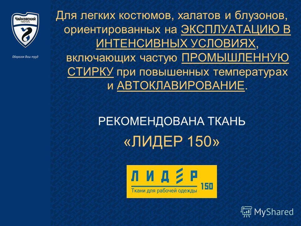 Для легких костюмов, халатов и блузонов, ориентированных на ЭКСПЛУАТАЦИЮ В ИНТЕНСИВНЫХ УСЛОВИЯХ, включающих частую ПРОМЫШЛЕННУЮ СТИРКУ при повышенных температурах и АВТОКЛАВИРОВАНИЕ. РЕКОМЕНДОВАНА ТКАНЬ «ЛИДЕР 150»