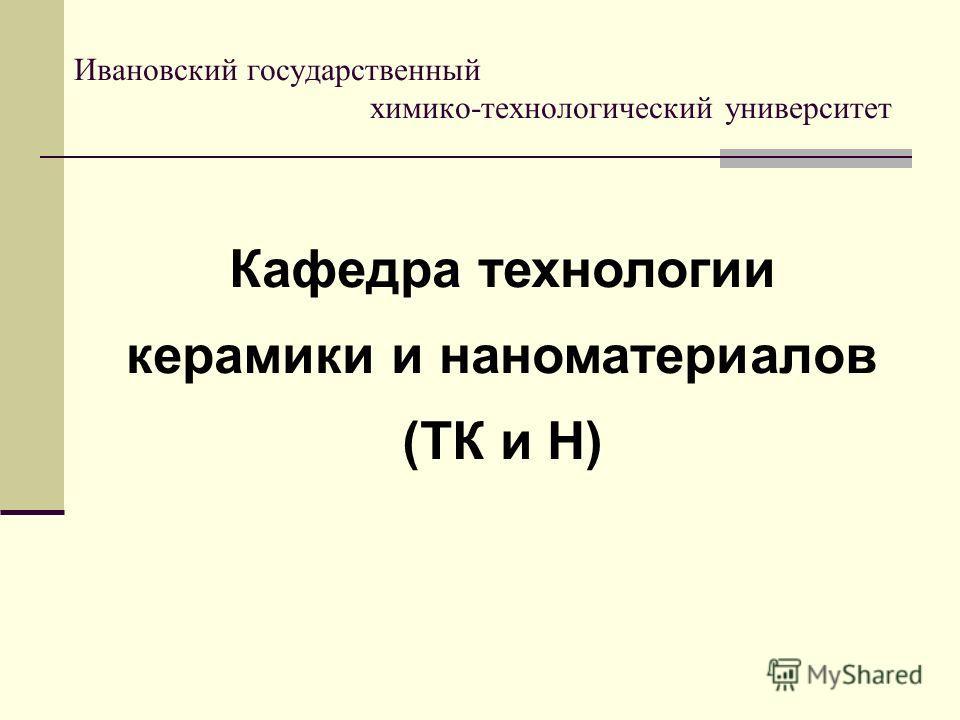 Кафедра технологии керамики и наноматериалов (ТК и Н) Ивановский государственный химико-технологический университет