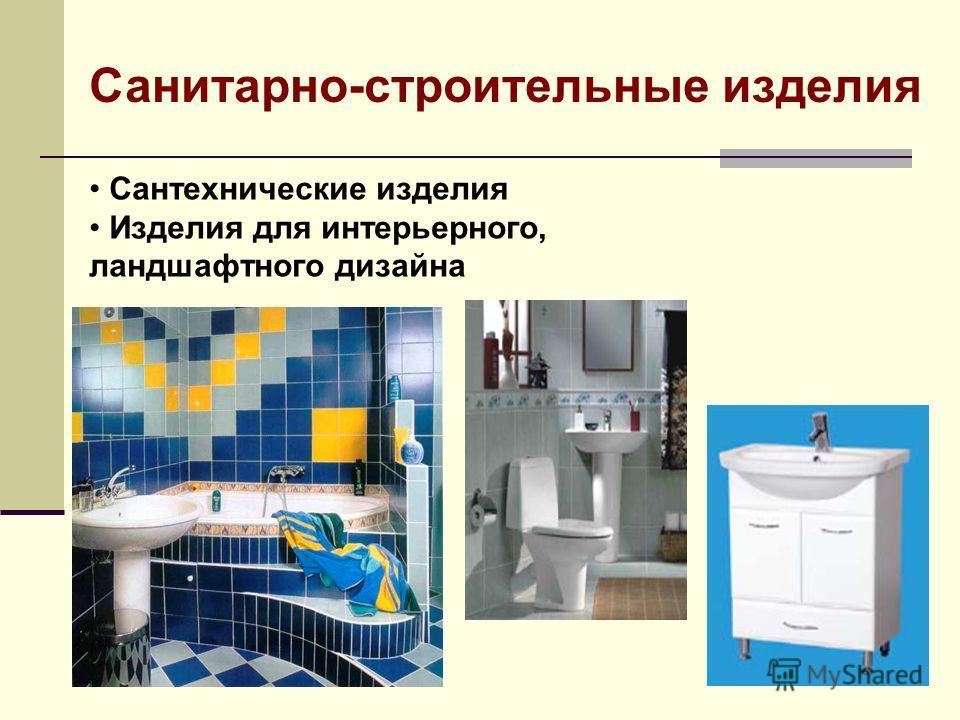 Сантехнические изделия Изделия для интерьерного, ландшафтного дизайна Санитарно-строительные изделия
