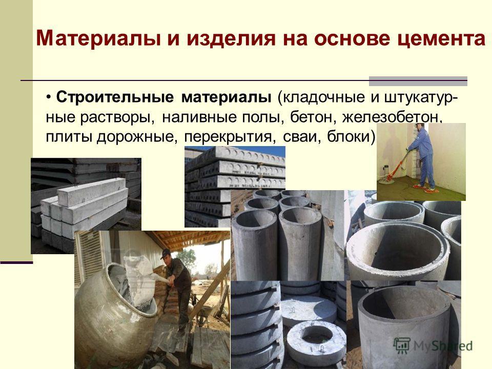 Строительные материалы (кладочные и штукатур- ные растворы, наливные полы, бетон, железобетон, плиты дорожные, перекрытия, сваи, блоки) Материалы и изделия на основе цемента