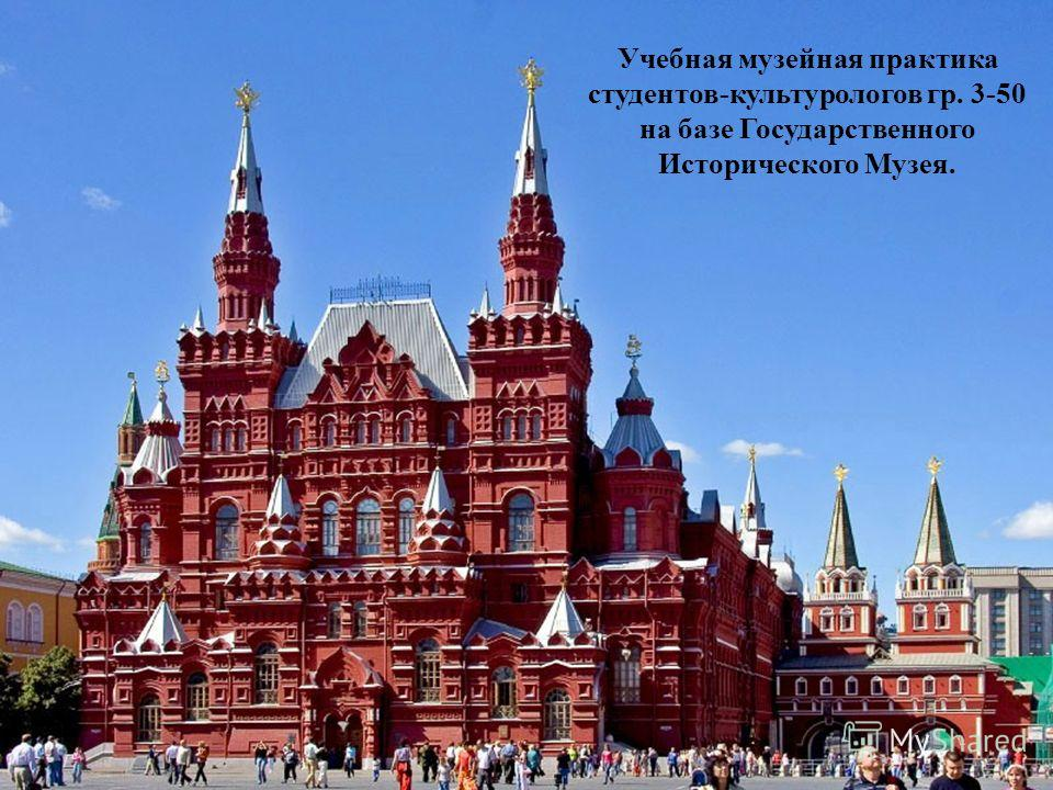 Учебная музейная практика студентов-культурологов гр. 3-50 на базе Государственного Исторического Музея.
