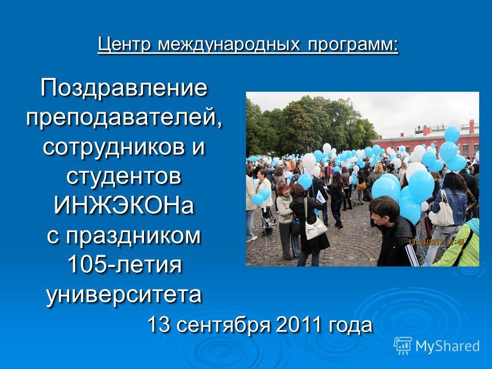 Поздравление преподавателей, сотрудников и студентов ИНЖЭКОНа с праздником 105-летия университета 13 сентября 2011 года Центр международных программ: