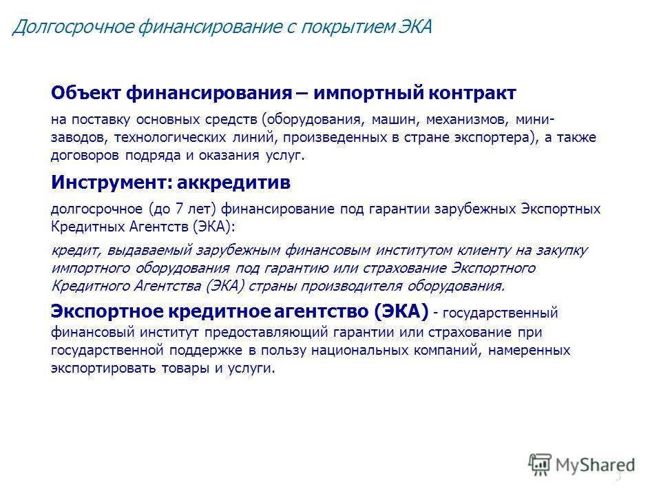 3 Долгосрочное финансирование с покрытием ЭКА Объект финансирования – импортный контракт на поставку основных средств (оборудования, машин, механизмов, мини- заводов, технологических линий, произведенных в стране экспортера), а также договоров подряд