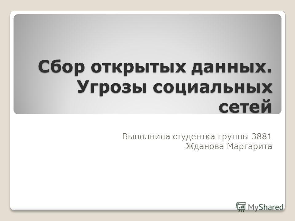 Сбор открытых данных. Угрозы социальных сетей Выполнила студентка группы 3881 Жданова Маргарита