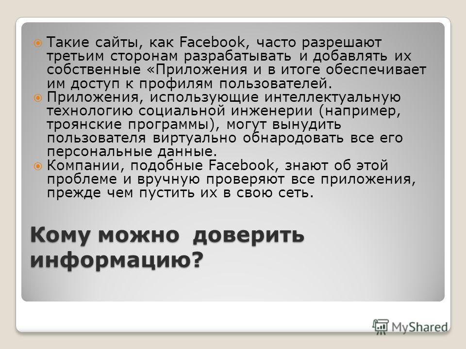 Кому можно доверить информацию? Такие сайты, как Facebook, часто разрешают третьим сторонам разрабатывать и добавлять их собственные «Приложения и в итоге обеспечивает им доступ к профилям пользователей. Приложения, использующие интеллектуальную техн