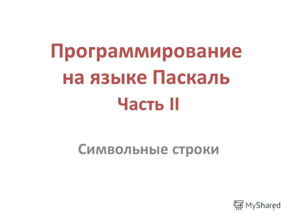 1 Программирование на языке Паскаль Часть II Символьные строки