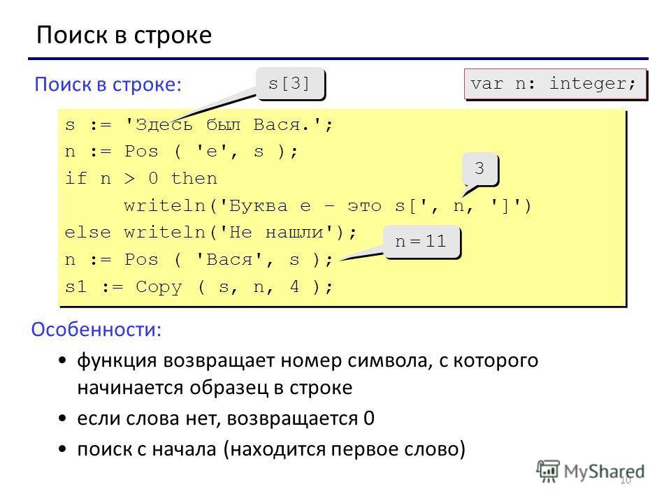 10 Поиск в строке Поиск в строке: s := 'Здесь был Вася.'; n := Pos ( 'е', s ); if n > 0 then writeln('Буква е – это s[', n, ']') else writeln('Не нашли'); n := Pos ( 'Вася', s ); s1 := Copy ( s, n, 4 ); s := 'Здесь был Вася.'; n := Pos ( 'е', s ); if