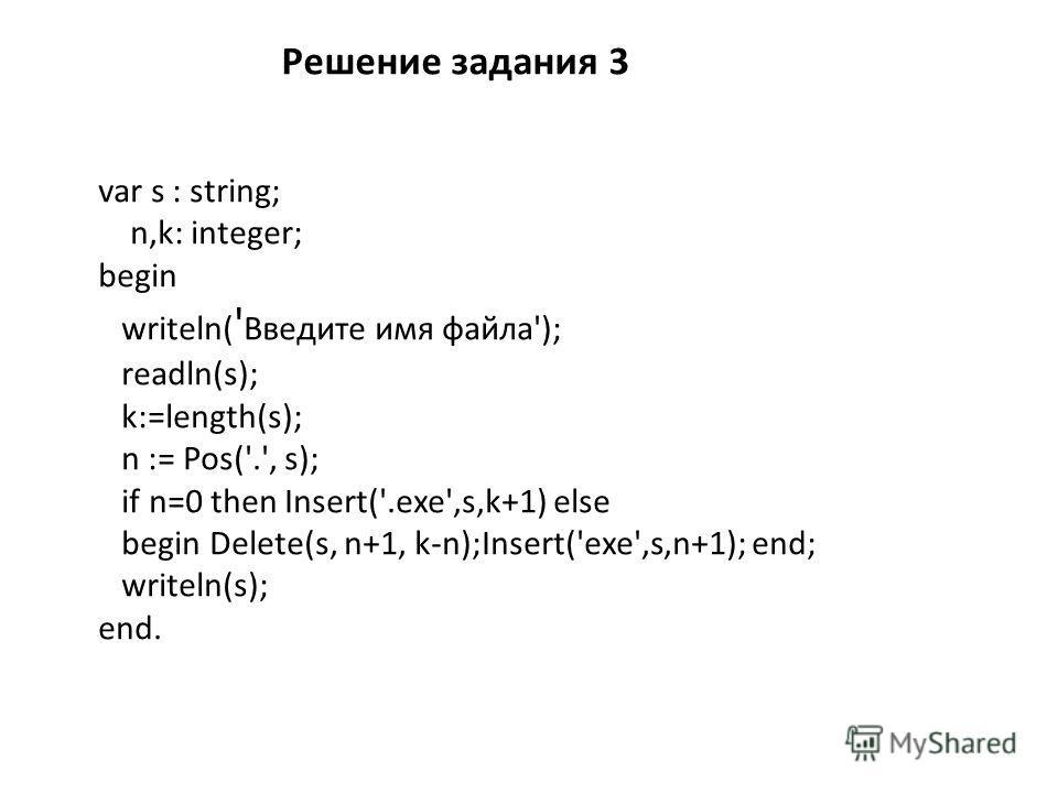 var s : string; n,k: integer; begin writeln( ' Введите имя файла'); readln(s); k:=length(s); n := Pos('.', s); if n=0 then Insert('.exe',s,k+1) else begin Delete(s, n+1, k-n);Insert('exe',s,n+1); end; writeln(s); end. Решение задания 3