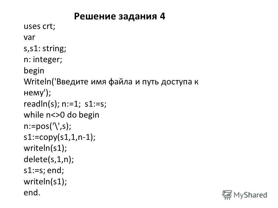 Решение задания 4 uses crt; var s,s1: string; n: integer; begin Writeln('Введите имя файла и путь доступа к нему'); readln(s); n:=1; s1:=s; while n0 do begin n:=pos('\',s); s1:=copy(s1,1,n-1); writeln(s1); delete(s,1,n); s1:=s; end; writeln(s1); end.