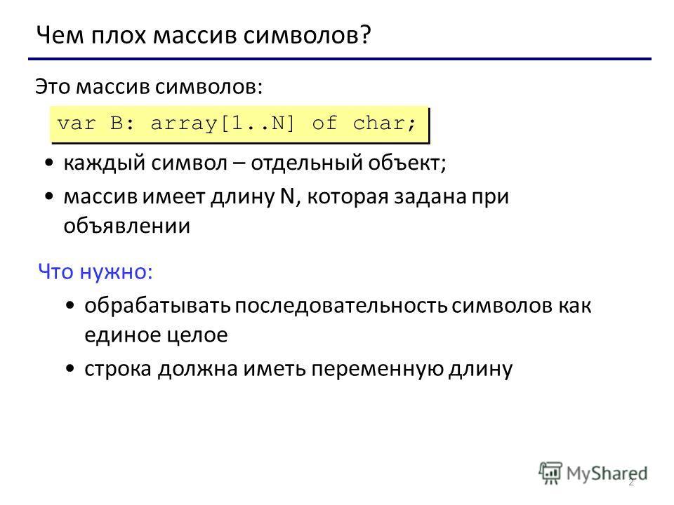 2 Чем плох массив символов? var B: array[1..N] of char; Это массив символов: каждый символ – отдельный объект; массив имеет длину N, которая задана при объявлении Что нужно: обрабатывать последовательность символов как единое целое строка должна имет