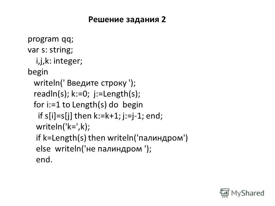 Решение задания 2 program qq; var s: string; i,j,k: integer; begin writeln(' Введите строку '); readln(s); k:=0; j:=Length(s); for i:=1 to Length(s) do begin if s[i]=s[j] then k:=k+1; j:=j-1; end; writeln('k=',k); if k=Length(s) then writeln('палиндр
