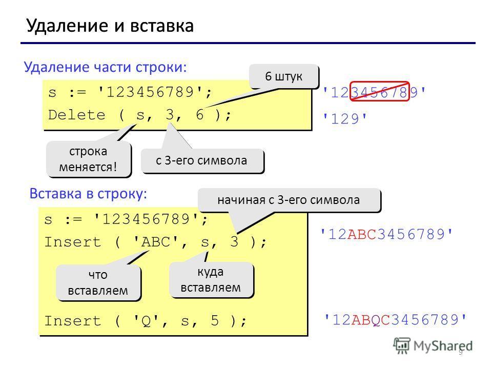 9 Удаление и вставка Удаление части строки: Вставка в строку: s := '123456789'; Delete ( s, 3, 6 ); s := '123456789'; Delete ( s, 3, 6 ); с 3-его символа 6 штук строка меняется! строка меняется! '123456789' '129' s := '123456789'; Insert ( 'ABC', s,