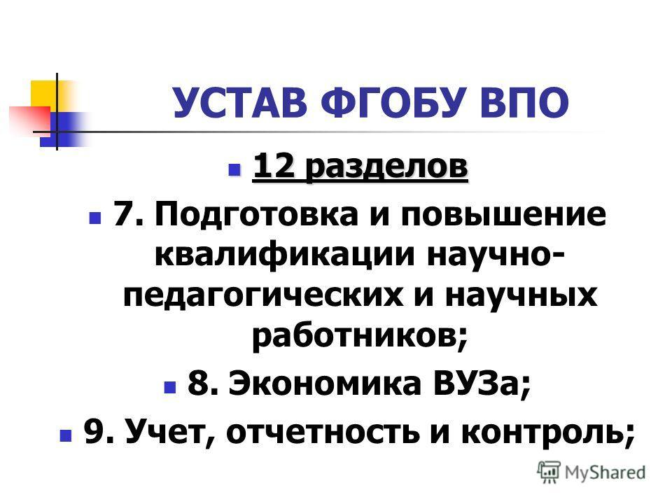 УСТАВ ФГОБУ ВПО 12 разделов 12 разделов 7. Подготовка и повышение квалификации научно- педагогических и научных работников; 8. Экономика ВУЗа; 9. Учет, отчетность и контроль;