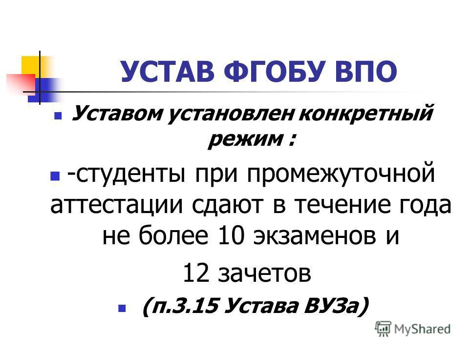 УСТАВ ФГОБУ ВПО Уставом установлен конкретный режим : -студенты при промежуточной аттестации сдают в течение года не более 10 экзаменов и 12 зачетов (п.3.15 Устава ВУЗа)