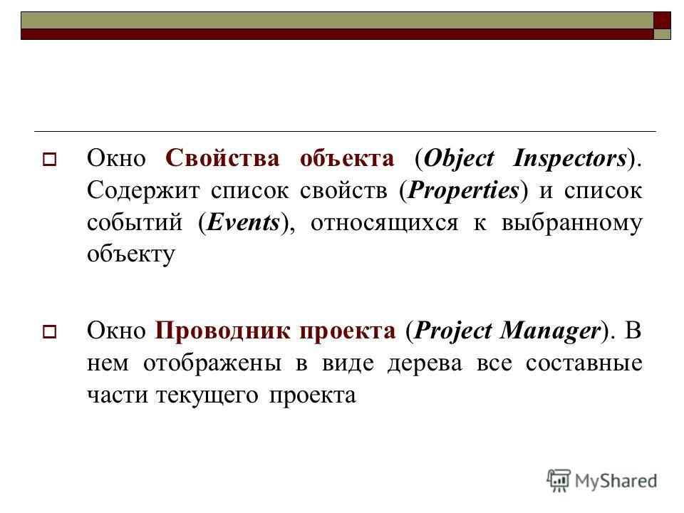 Окно Свойства объекта (Object Inspectors). Содержит список свойств (Properties) и список событий (Events), относящихся к выбранному объекту Окно Проводник проекта (Project Manager). В нем отображены в виде дерева все составные части текущего проекта
