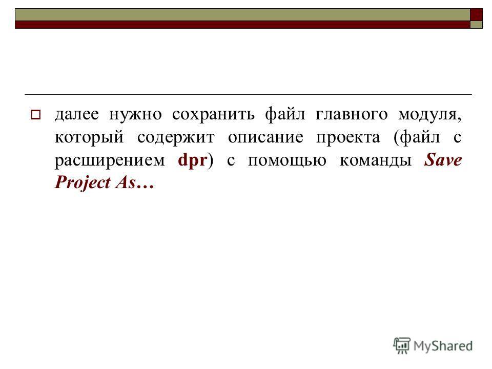 далее нужно сохранить файл главного модуля, который содержит описание проекта (файл с расширением dpr) с помощью команды Save Project As…