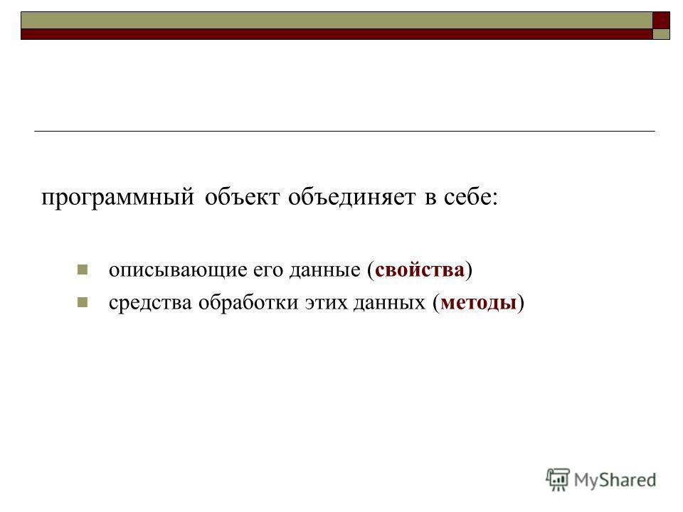 программный объект объединяет в себе: описывающие его данные (свойства) средства обработки этих данных (методы)