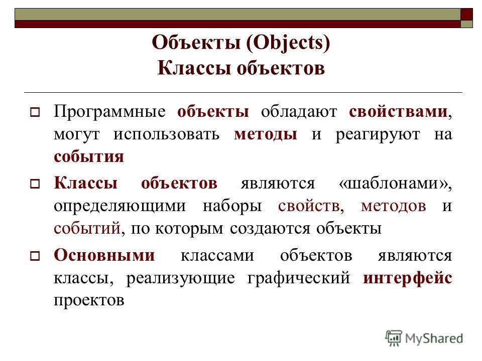 Объекты (Objects) Классы объектов Программные объекты обладают свойствами, могут использовать методы и реагируют на события Классы объектов являются «шаблонами», определяющими наборы свойств, методов и событий, по которым создаются объекты Основными