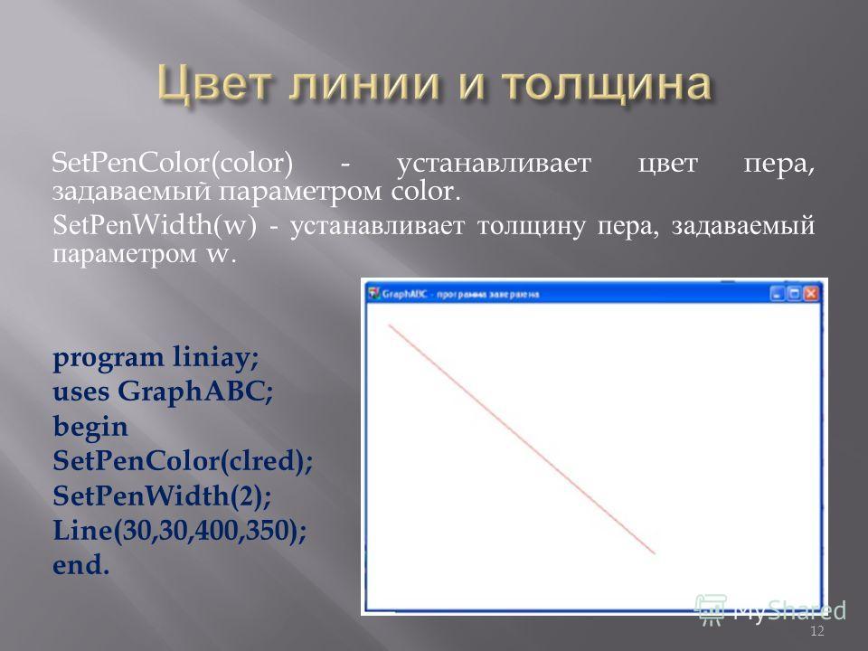 SetPenColor(color) - устанавливает цвет пера, задаваемый параметром color. SetPenWidth(w) - устанавливает толщину пера, задаваемый параметром w. program liniay; uses GraphABC; begin SetPenColor(clred); SetPenWidth(2); Line(30,30,400,350); end. 12